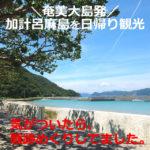 加計呂麻島を日帰り観光(奄美大島発)地図(マップ)あり